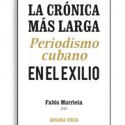 La crónica más larga. Periodismo cubano en el exilio, por Fabio Murrieta